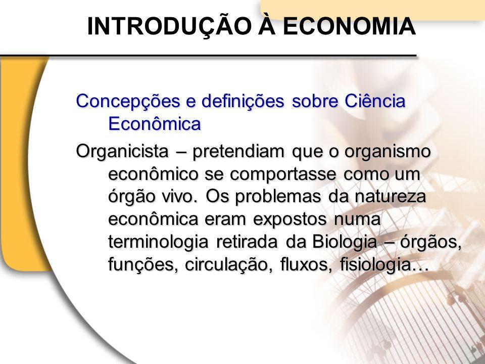 INTRODUÇÃO À ECONOMIA Concepções e definições sobre Ciência Econômica Organicista – pretendiam que o organismo econômico se comportasse como um órgão vivo.