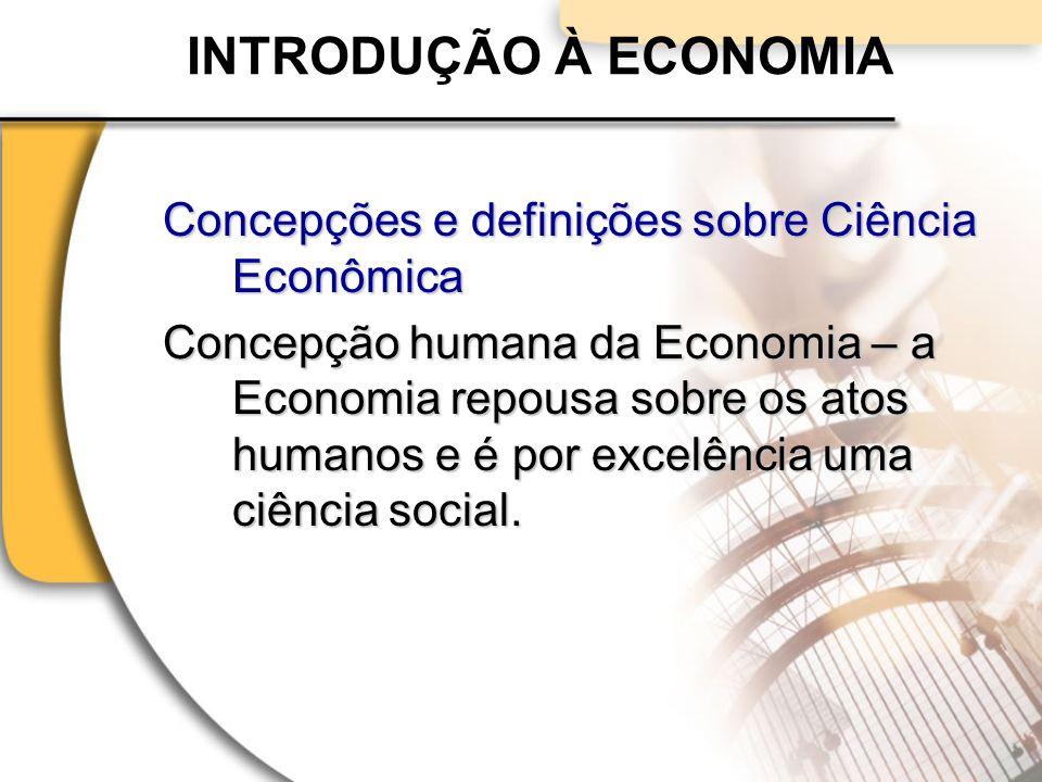INTRODUÇÃO À ECONOMIA Concepções e definições sobre Ciência Econômica Concepção humana da Economia – a Economia repousa sobre os atos humanos e é por excelência uma ciência social.