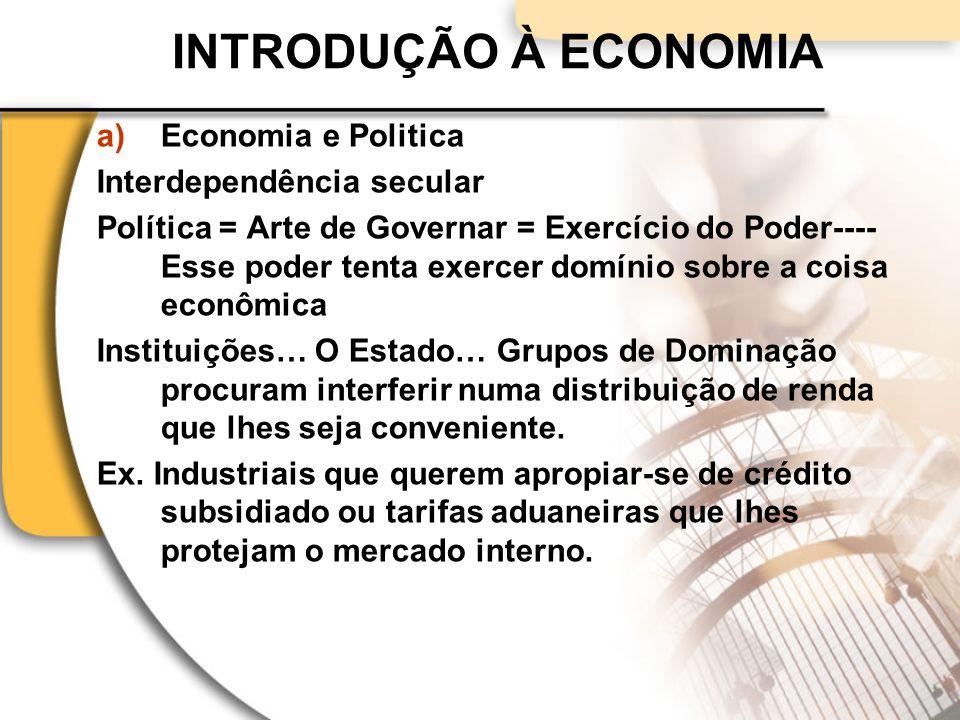 INTRODUÇÃO À ECONOMIA a)Economia e Politica Interdependência secular Política = Arte de Governar = Exercício do Poder---- Esse poder tenta exercer domínio sobre a coisa econômica Instituições… O Estado… Grupos de Dominação procuram interferir numa distribuição de renda que lhes seja conveniente.