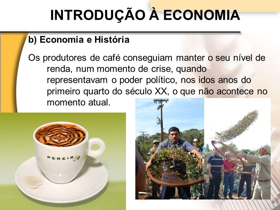 INTRODUÇÃO À ECONOMIA b) Economia e História Os produtores de café conseguiam manter o seu nível de renda, num momento de crise, quando representavam o poder político, nos idos anos do primeiro quarto do século XX, o que não acontece no momento atual.