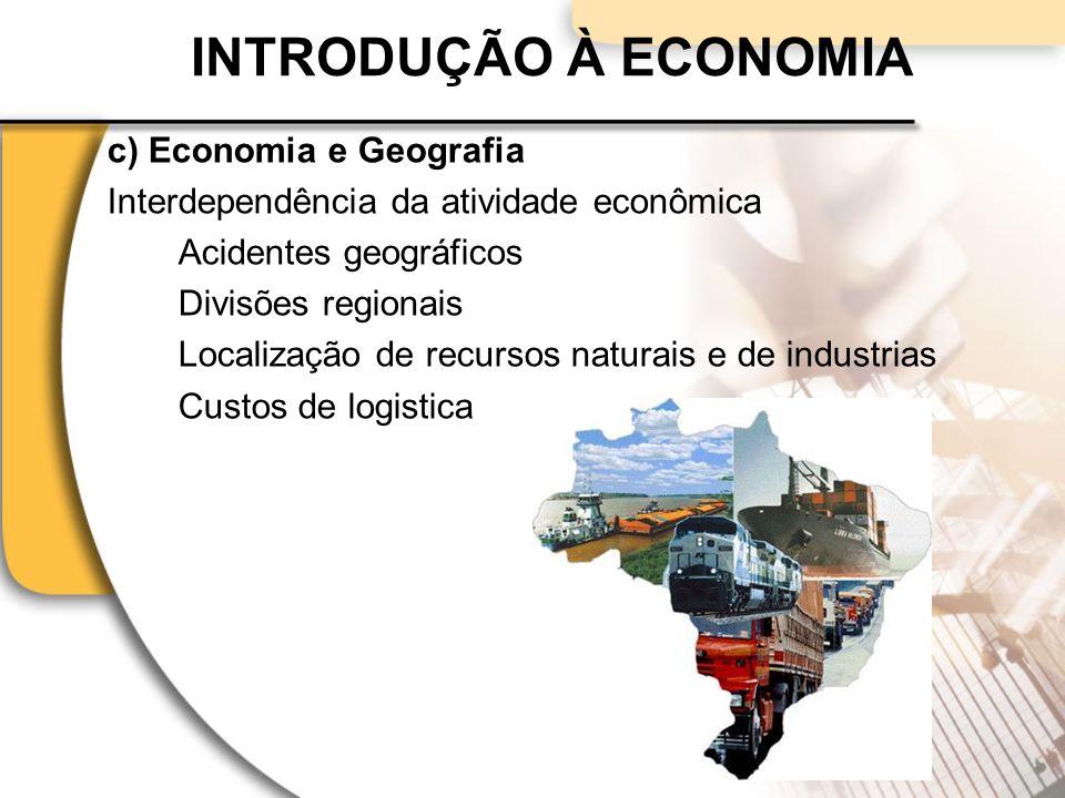 INTRODUÇÃO À ECONOMIA c) Economia e Geografia Interdependência da atividade econômica Acidentes geográficos Divisões regionais Localização de recursos naturais e de industrias Custos de logistica