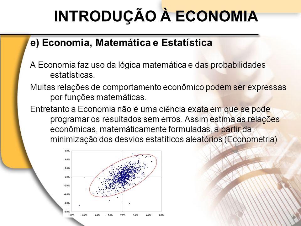 INTRODUÇÃO À ECONOMIA e) Economia, Matemática e Estatística A Economia faz uso da lógica matemática e das probabilidades estatísticas.