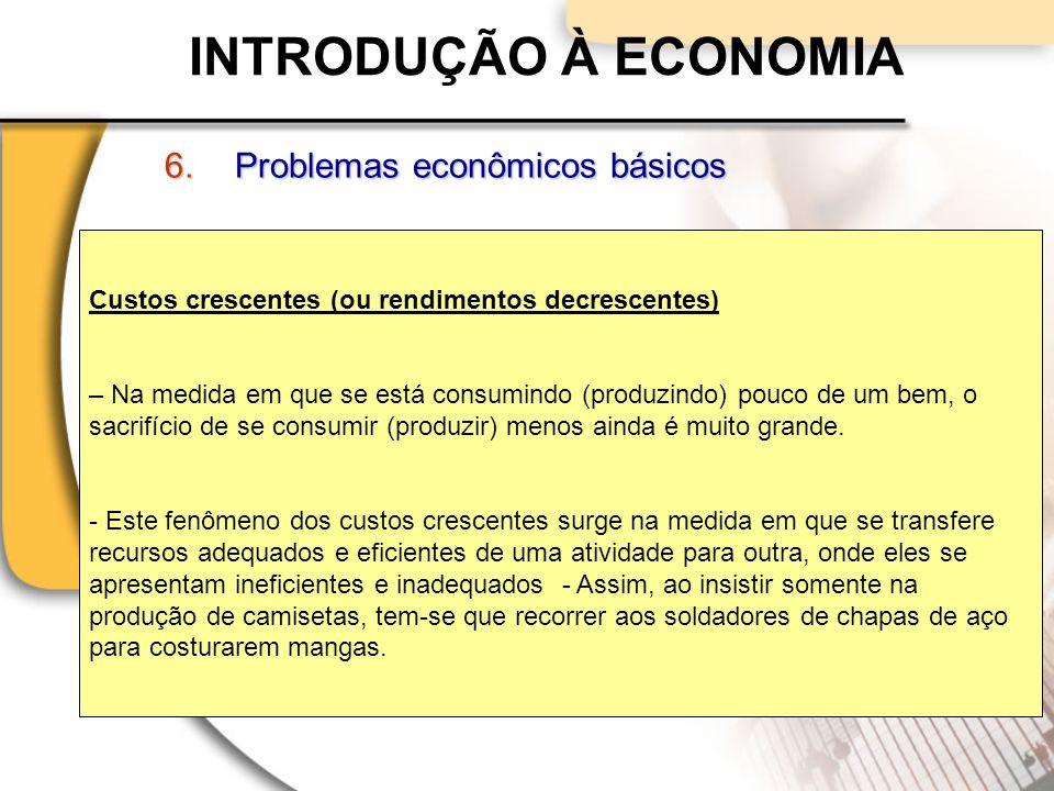 INTRODUÇÃO À ECONOMIA 6.Problemas econômicos básicos Custos crescentes (ou rendimentos decrescentes) – Na medida em que se está consumindo (produzindo) pouco de um bem, o sacrifício de se consumir (produzir) menos ainda é muito grande.