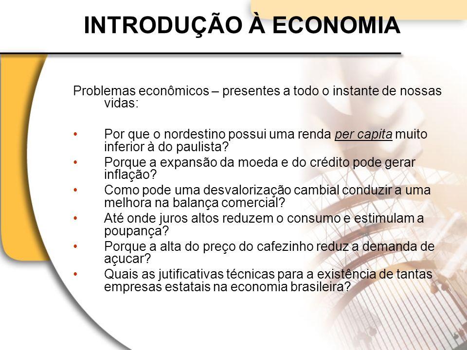 INTRODUÇÃO À ECONOMIA Problemas econômicos – presentes a todo o instante de nossas vidas: Por que o nordestino possui uma renda per capita muito inferior à do paulista.