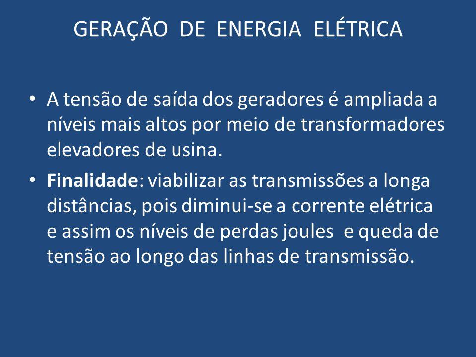 GERAÇÃO DE ENERGIA ELÉTRICA A tensão de saída dos geradores é ampliada a níveis mais altos por meio de transformadores elevadores de usina. Finalidade
