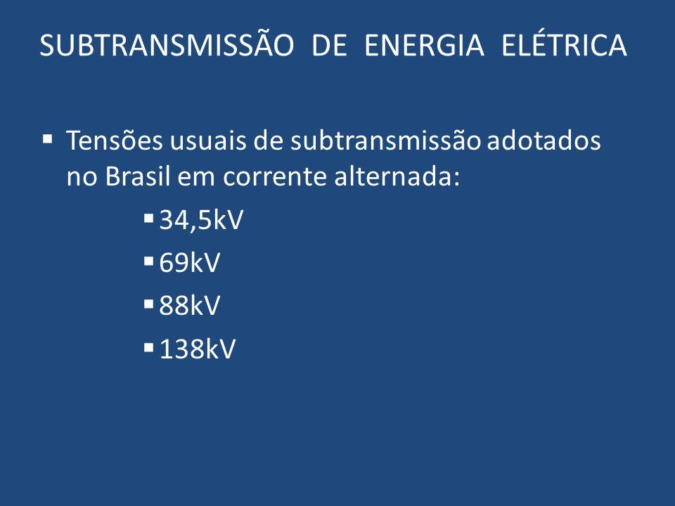 SUBTRANSMISSÃO DE ENERGIA ELÉTRICA Tensões usuais de subtransmissão adotados no Brasil em corrente alternada: 34,5kV 69kV 88kV 138kV