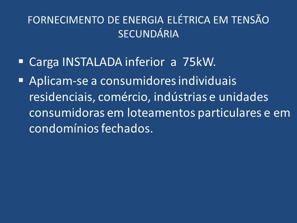 FORNECIMENTO DE ENERGIA ELÉTRICA EM TENSÃO SECUNDÁRIA Carga INSTALADA inferior a 75kW. Aplicam-se a consumidores individuais residenciais, comércio, i