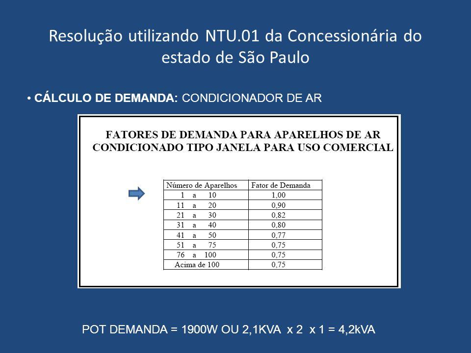 Resolução utilizando NTU.01 da Concessionária do estado de São Paulo CÁLCULO DE DEMANDA: CONDICIONADOR DE AR POT DEMANDA = 1900W OU 2,1KVA x 2 x 1 = 4
