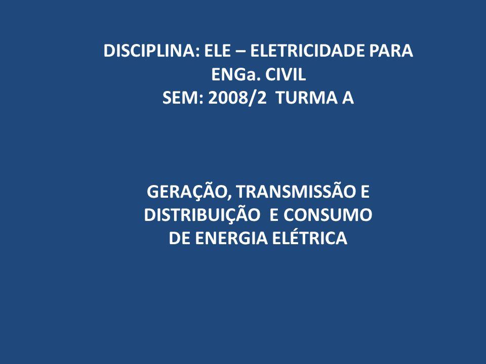 DISCIPLINA: ELE – ELETRICIDADE PARA ENGa. CIVIL SEM: 2008/2 TURMA A GERAÇÃO, TRANSMISSÃO E DISTRIBUIÇÃO E CONSUMO DE ENERGIA ELÉTRICA