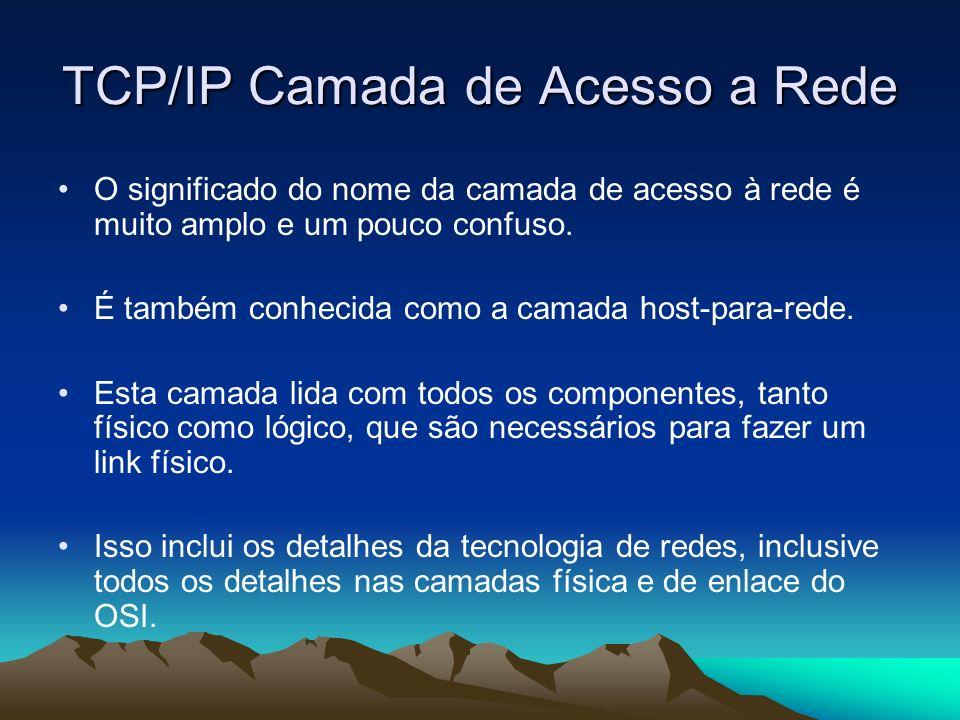 TCP/IP Camada de Acesso a Rede O significado do nome da camada de acesso à rede é muito amplo e um pouco confuso. É também conhecida como a camada hos
