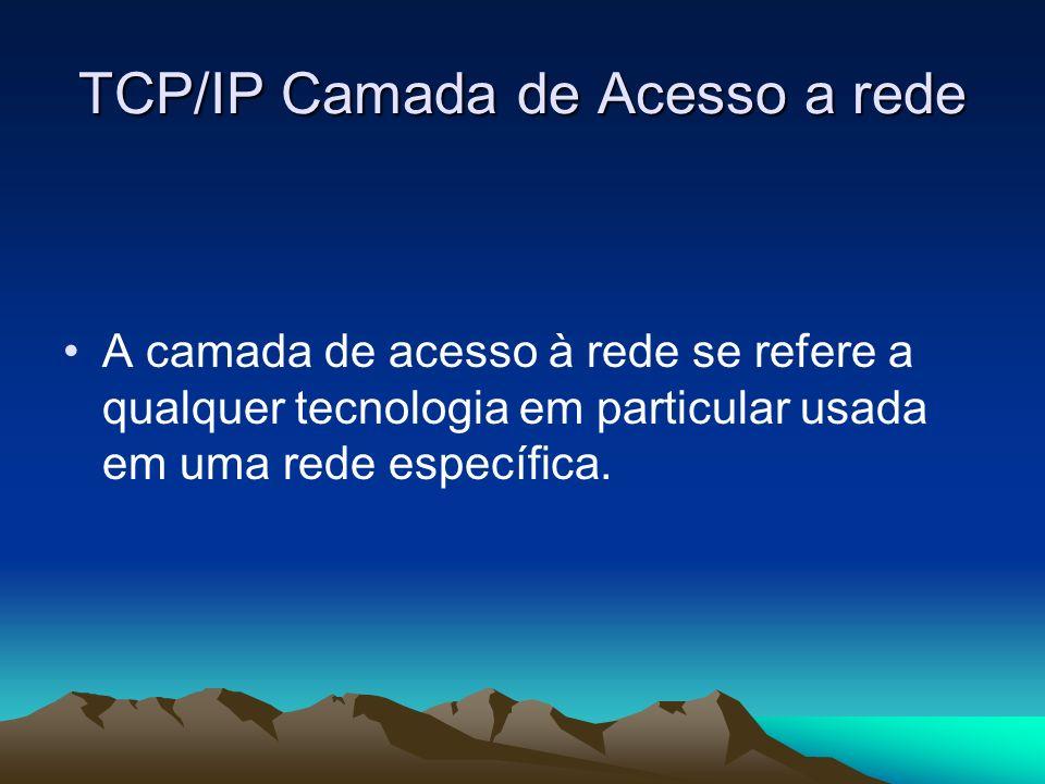 TCP/IP Camada de Acesso a rede A camada de acesso à rede se refere a qualquer tecnologia em particular usada em uma rede específica.