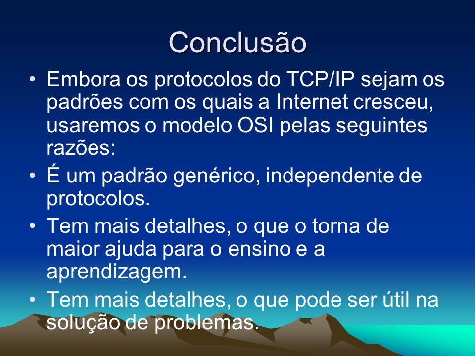 Conclusão Embora os protocolos do TCP/IP sejam os padrões com os quais a Internet cresceu, usaremos o modelo OSI pelas seguintes razões: É um padrão g