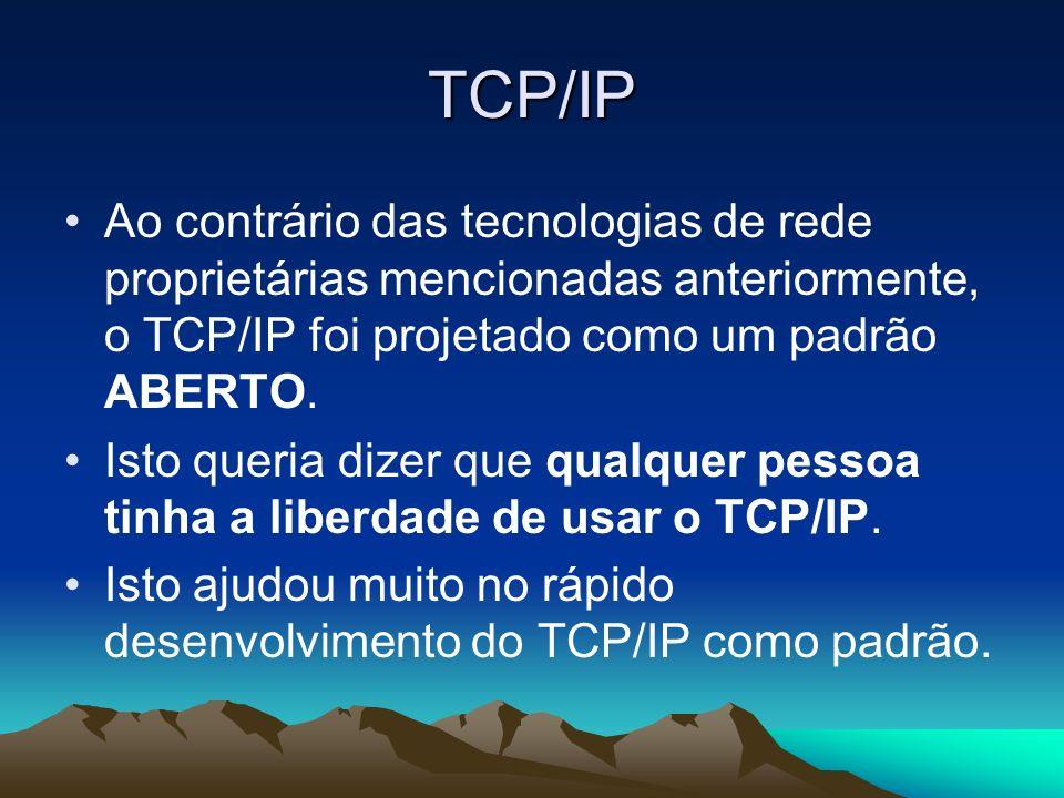 TCP/IP Ao contrário das tecnologias de rede proprietárias mencionadas anteriormente, o TCP/IP foi projetado como um padrão ABERTO. Isto queria dizer q