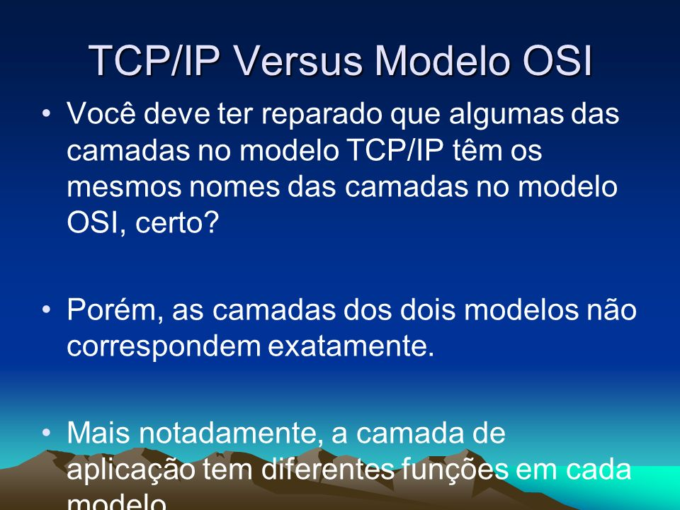 TCP/IP Versus Modelo OSI Você deve ter reparado que algumas das camadas no modelo TCP/IP têm os mesmos nomes das camadas no modelo OSI, certo? Porém,