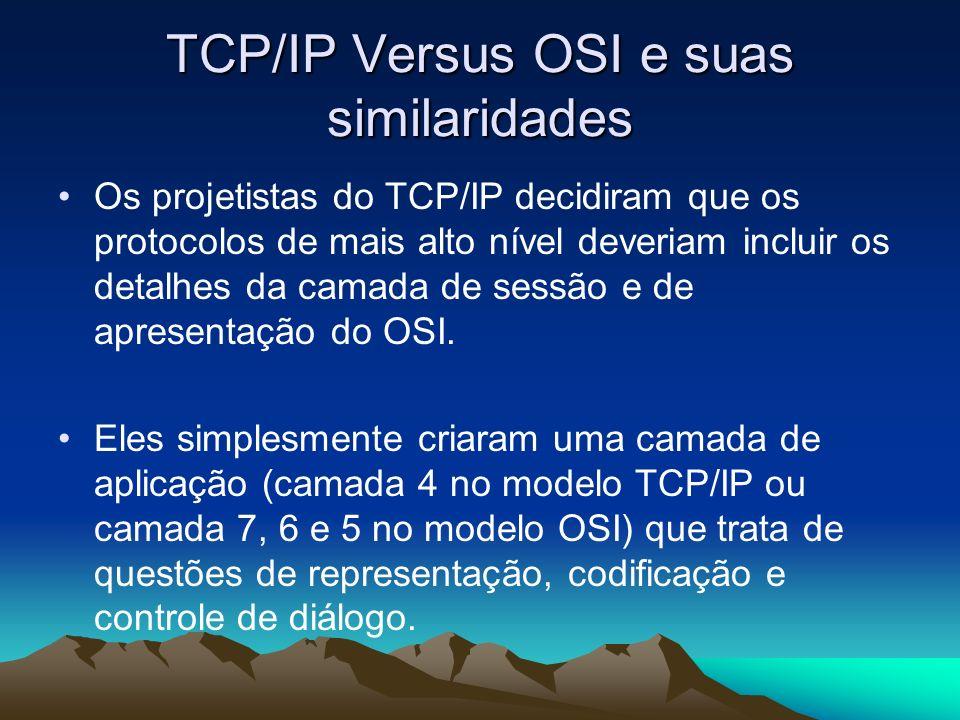 TCP/IP Versus OSI e suas similaridades Os projetistas do TCP/IP decidiram que os protocolos de mais alto nível deveriam incluir os detalhes da camada