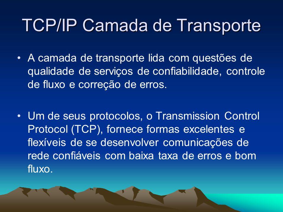 TCP/IP Camada de Transporte A camada de transporte lida com questões de qualidade de serviços de confiabilidade, controle de fluxo e correção de erros