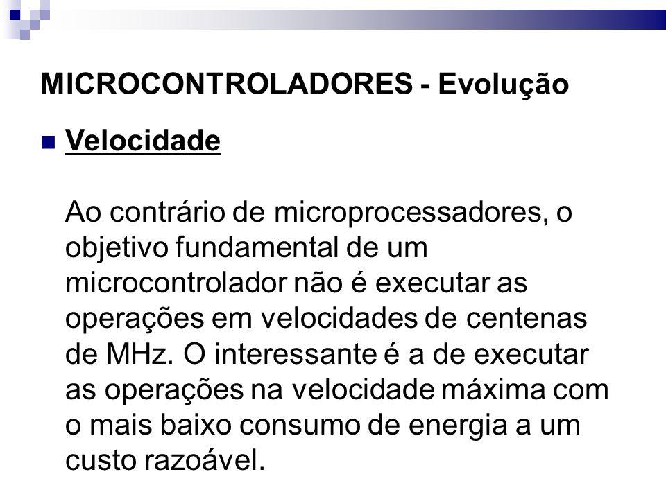 MICROCONTROLADORES - Evolução Memória Como o código é o fator determinante no desenvolvimento do microcontrolador, a quantidade de memória disponível se torna um fator importante na escolha da máquina.