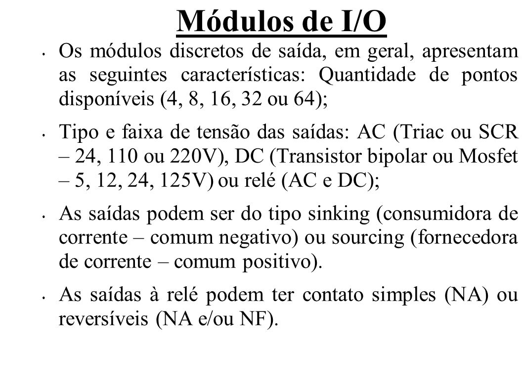 Módulos de I/O Os módulos discretos de saída, em geral, apresentam as seguintes características: Quantidade de pontos disponíveis (4, 8, 16, 32 ou 64)