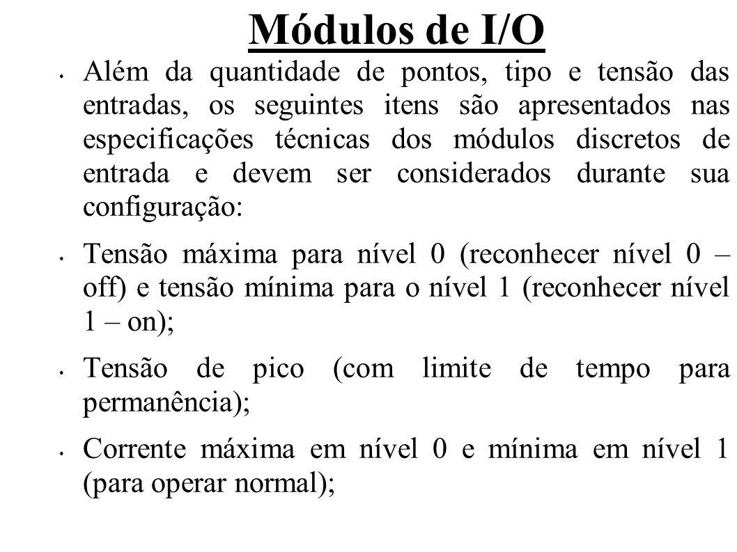 Módulos de I/O Corrente de entrada: corrente típica de operação para uma entrada ativa (nível 1); Impedância de entrada: resistência que cada entrada representa para o dispositivo a ela conectado; Tempo de resposta de 0 para 1: tempo típico para reconhecer a transição de uma entrada (0 - 1 – off - on) e de 1 para 0: tempo típico para reconhecer a transição de uma entrada (1 - 0 – on - off); Pontos comuns por módulos (sendo eles isolados ou não); Freqüência AC – apenas para módulos AC; Potência consumida da base; Necessidade de alimentação externa.