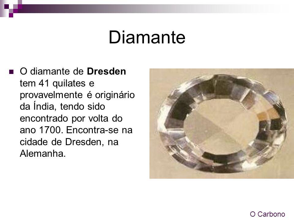 Diamante O diamante de Dresden tem 41 quilates e provavelmente é originário da Índia, tendo sido encontrado por volta do ano 1700. Encontra-se na cida