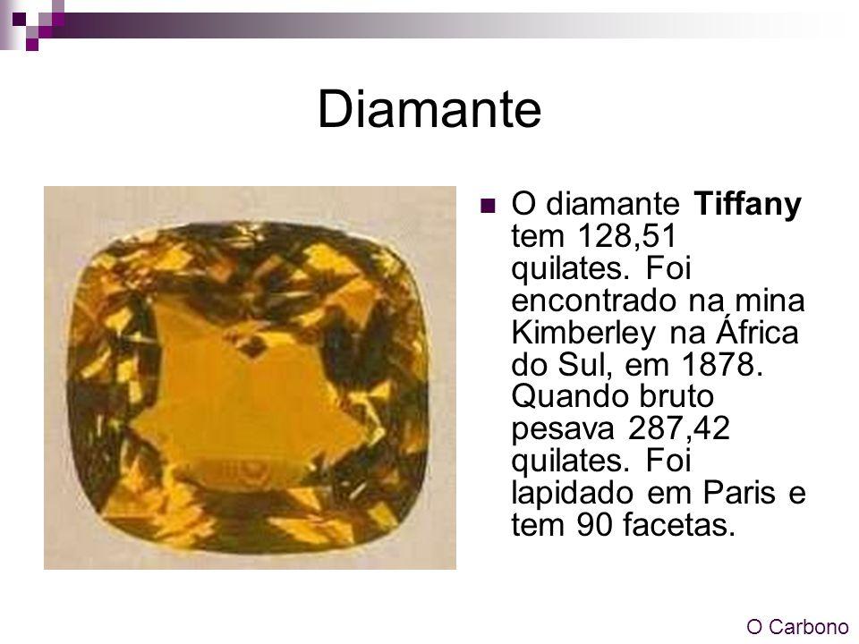 Diamante O diamante Tiffany tem 128,51 quilates. Foi encontrado na mina Kimberley na África do Sul, em 1878. Quando bruto pesava 287,42 quilates. Foi