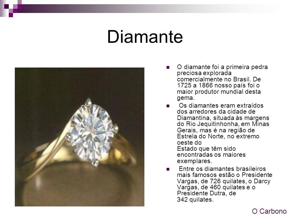 Diamante O diamante foi a primeira pedra preciosa explorada comercialmente no Brasil. De 1725 a 1866 nosso país foi o maior produtor mundial desta gem