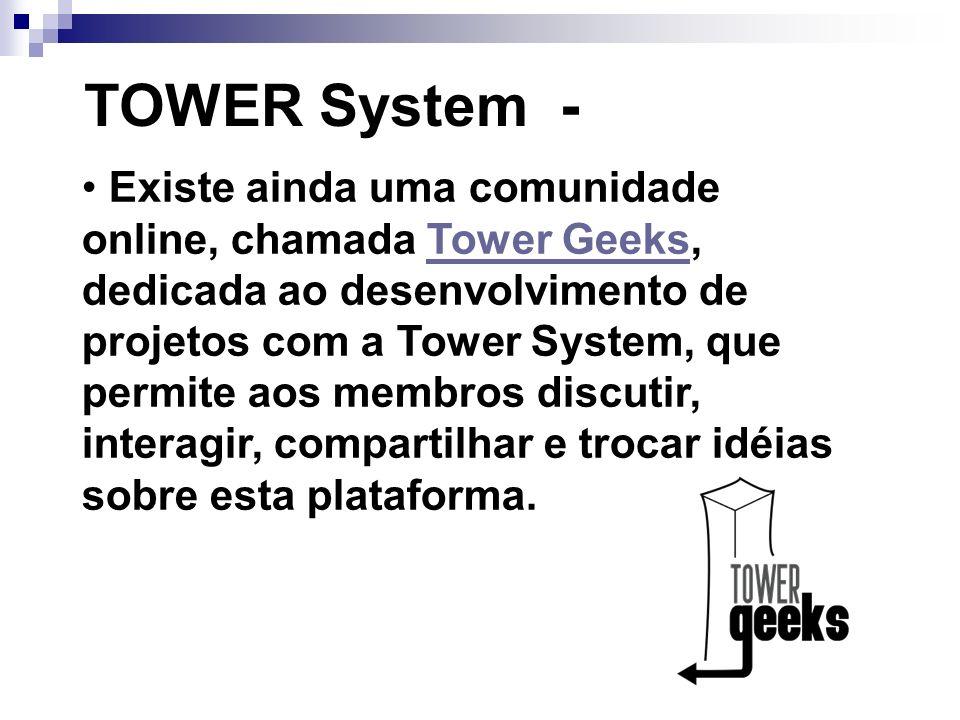 TOWER System - Existe ainda uma comunidade online, chamada Tower Geeks, dedicada ao desenvolvimento de projetos com a Tower System, que permite aos me