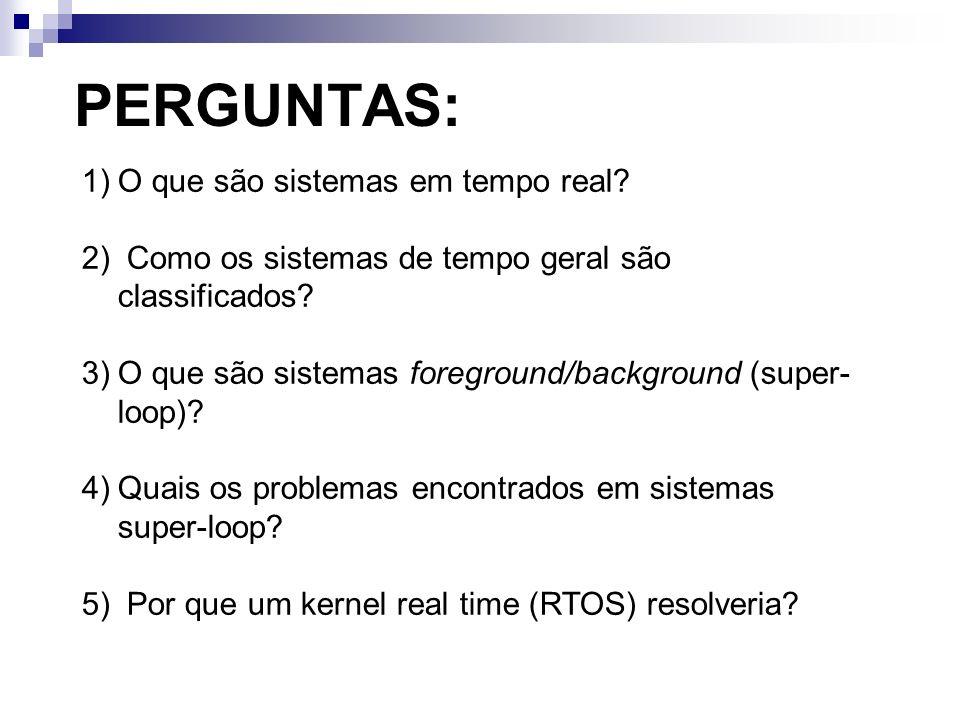 PERGUNTAS: 1)O que são sistemas em tempo real? 2) Como os sistemas de tempo geral são classificados? 3)O que são sistemas foreground/background (super