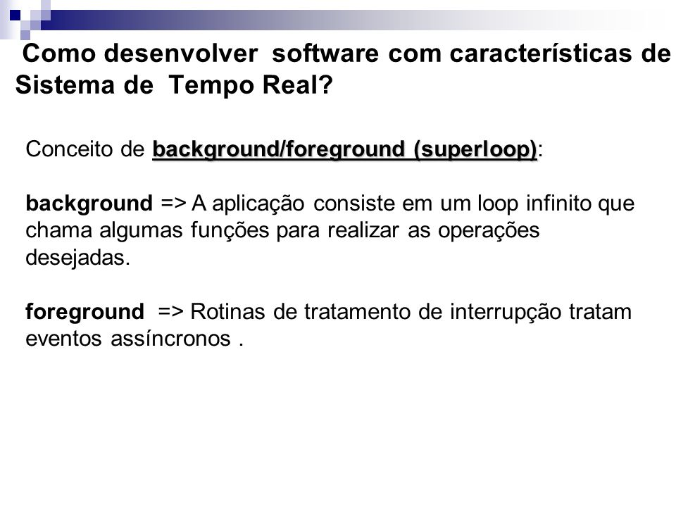 Como desenvolver software com características de Sistema de Tempo Real? background/foreground (superloop) Conceito de background/foreground (superloop