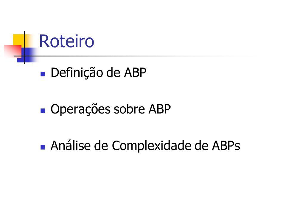 Roteiro Definição de ABP Operações sobre ABP Análise de Complexidade de ABPs