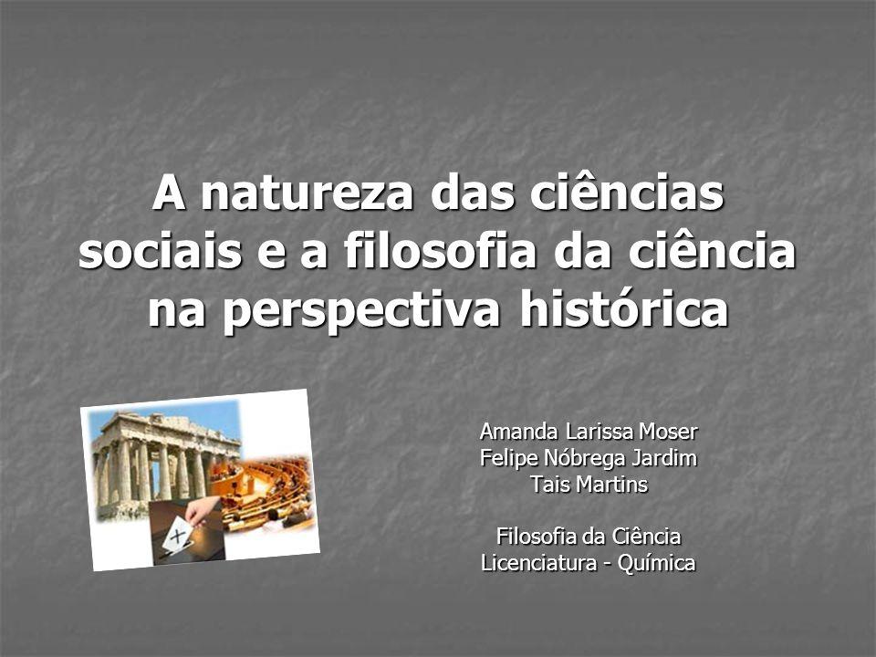 A natureza das ciências sociais e a filosofia da ciência na perspectiva histórica Amanda Larissa Moser Felipe Nóbrega Jardim Tais Martins Filosofia da
