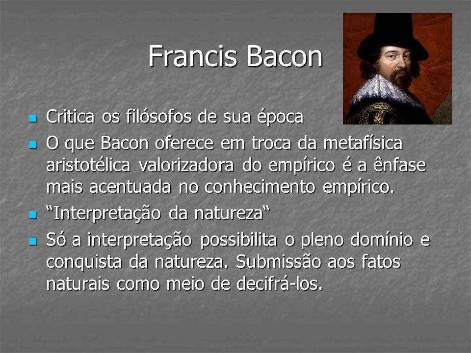 Francis Bacon Critica os filósofos de sua época Critica os filósofos de sua época O que Bacon oferece em troca da metafísica aristotélica valorizadora