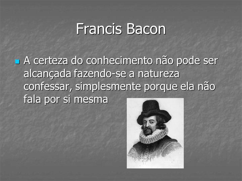 Francis Bacon A certeza do conhecimento não pode ser alcançada fazendo-se a natureza confessar, simplesmente porque ela não fala por si mesma A certez