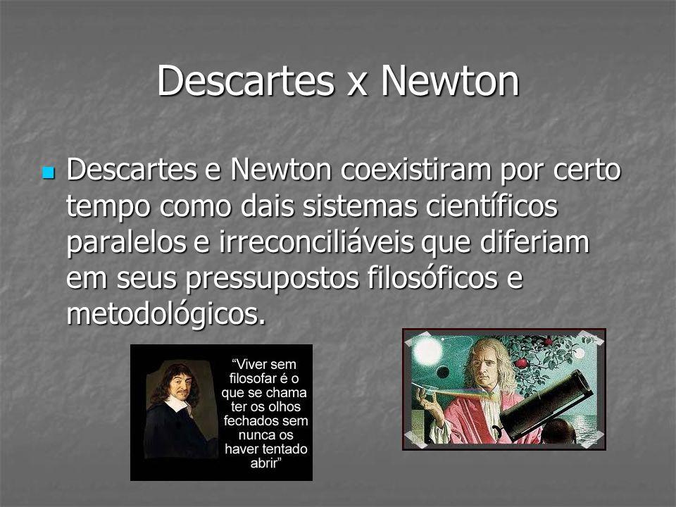 Descartes x Newton Descartes e Newton coexistiram por certo tempo como dais sistemas científicos paralelos e irreconciliáveis que diferiam em seus pre