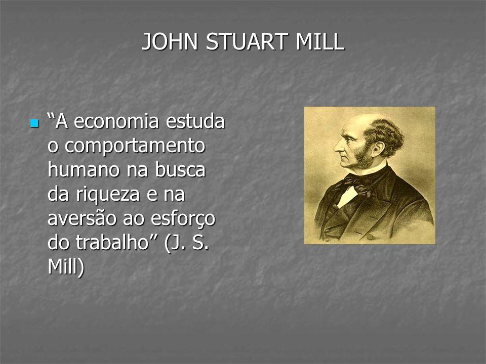 JOHN STUART MILL A economia estuda o comportamento humano na busca da riqueza e na aversão ao esforço do trabalho (J. S. Mill) A economia estuda o com