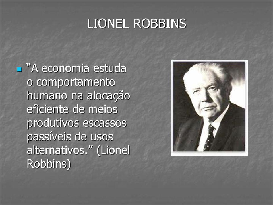 LIONEL ROBBINS A economia estuda o comportamento humano na alocação eficiente de meios produtivos escassos passíveis de usos alternativos. (Lionel Rob