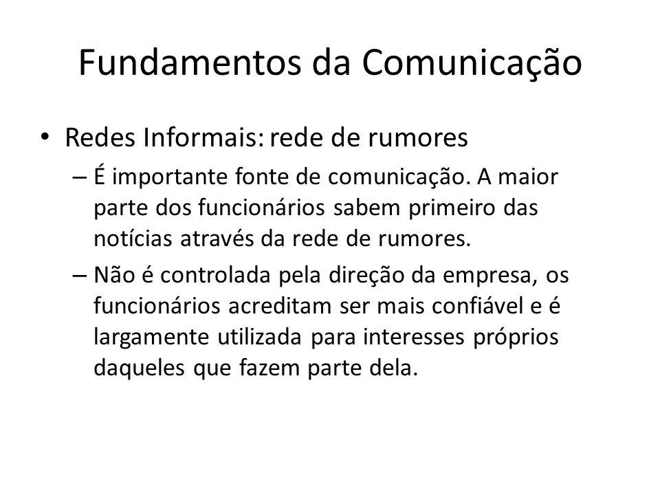 Fundamentos da Comunicação Redes Informais: rede de rumores – É importante fonte de comunicação. A maior parte dos funcionários sabem primeiro das not