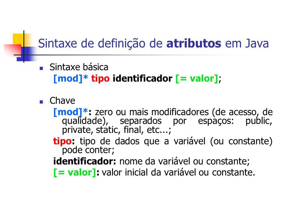 Sintaxe de definição de atributos em Java Sintaxe básica [mod]* tipo identificador [= valor]; Chave [mod]*: zero ou mais modificadores (de acesso, de