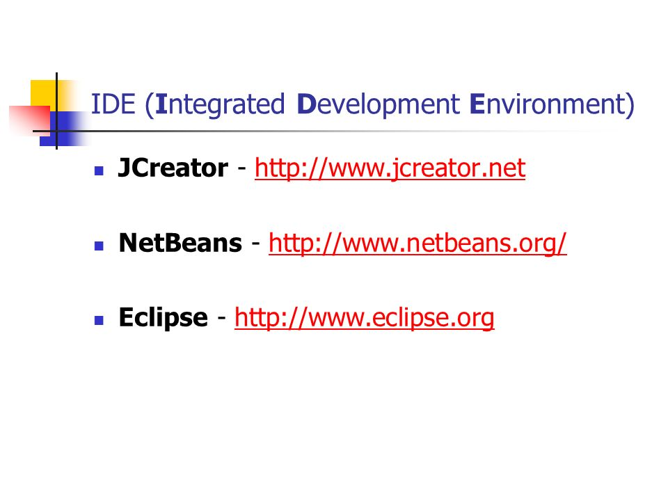 IDE (Integrated Development Environment) JCreator - http://www.jcreator.nethttp://www.jcreator.net NetBeans - http://www.netbeans.org/http://www.netbe