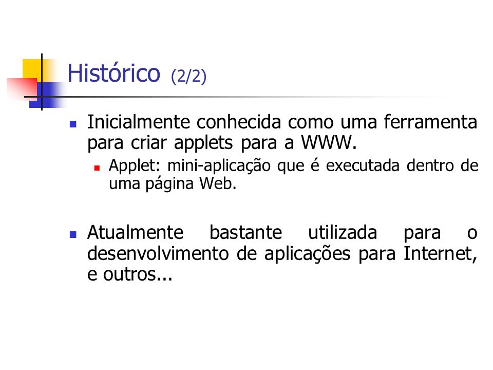 Histórico (2/2) Inicialmente conhecida como uma ferramenta para criar applets para a WWW. Applet: mini-aplicação que é executada dentro de uma página
