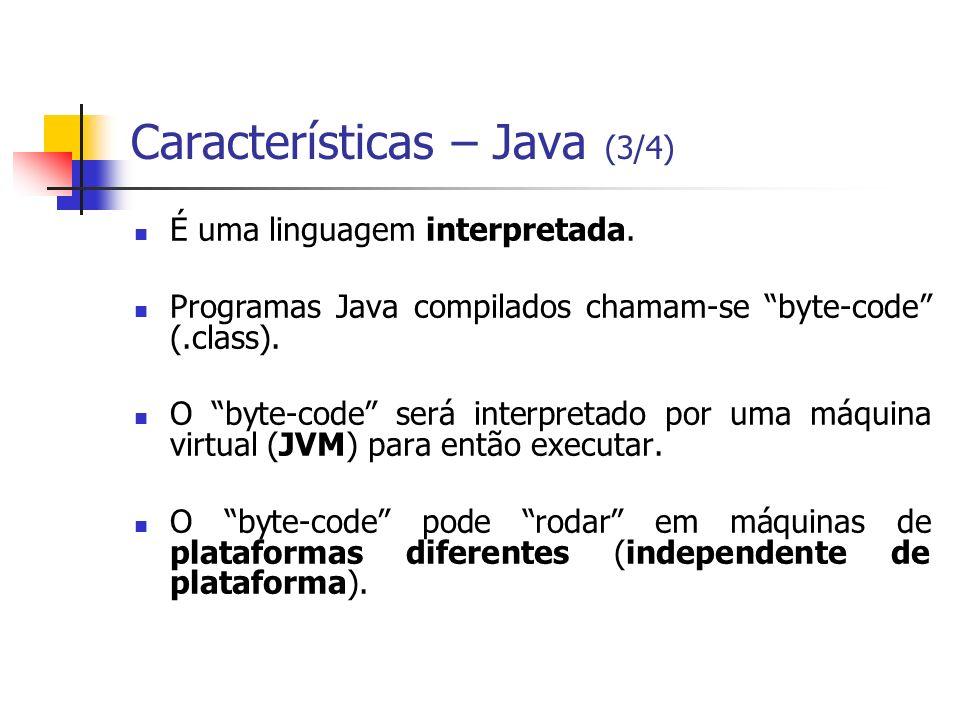Características – Java (3/4) É uma linguagem interpretada. Programas Java compilados chamam-se byte-code (.class). O byte-code será interpretado por u