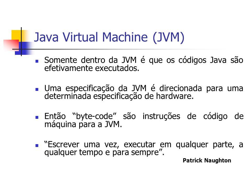 Java Virtual Machine (JVM) Somente dentro da JVM é que os códigos Java são efetivamente executados. Uma especificação da JVM é direcionada para uma de