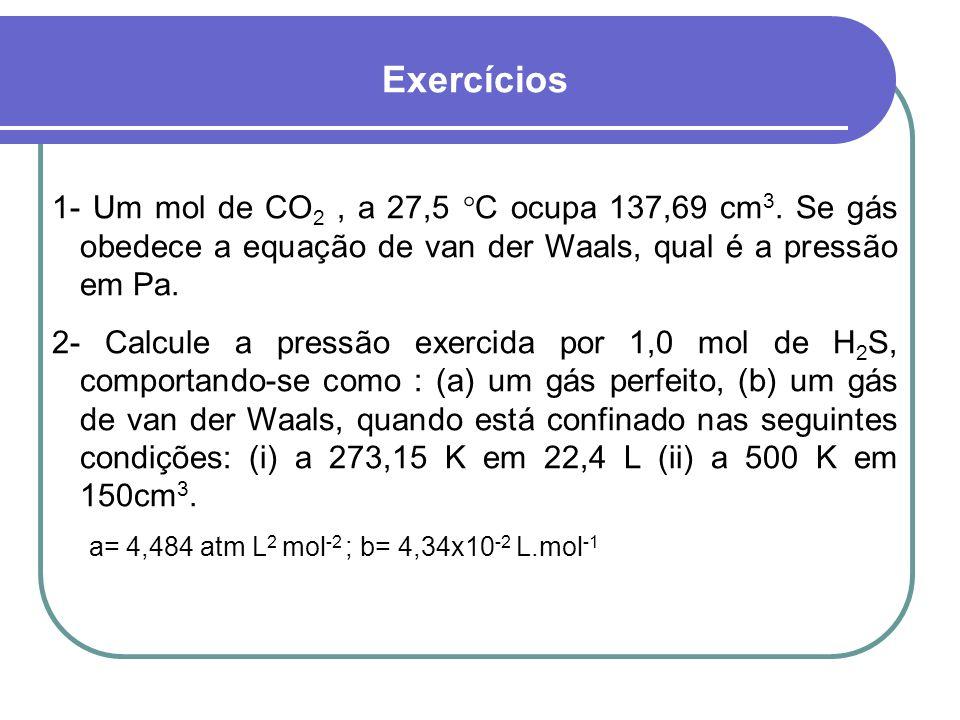 Exercícios 1- Um mol de CO 2, a 27,5 C ocupa 137,69 cm 3. Se gás obedece a equação de van der Waals, qual é a pressão em Pa. 2- Calcule a pressão exer