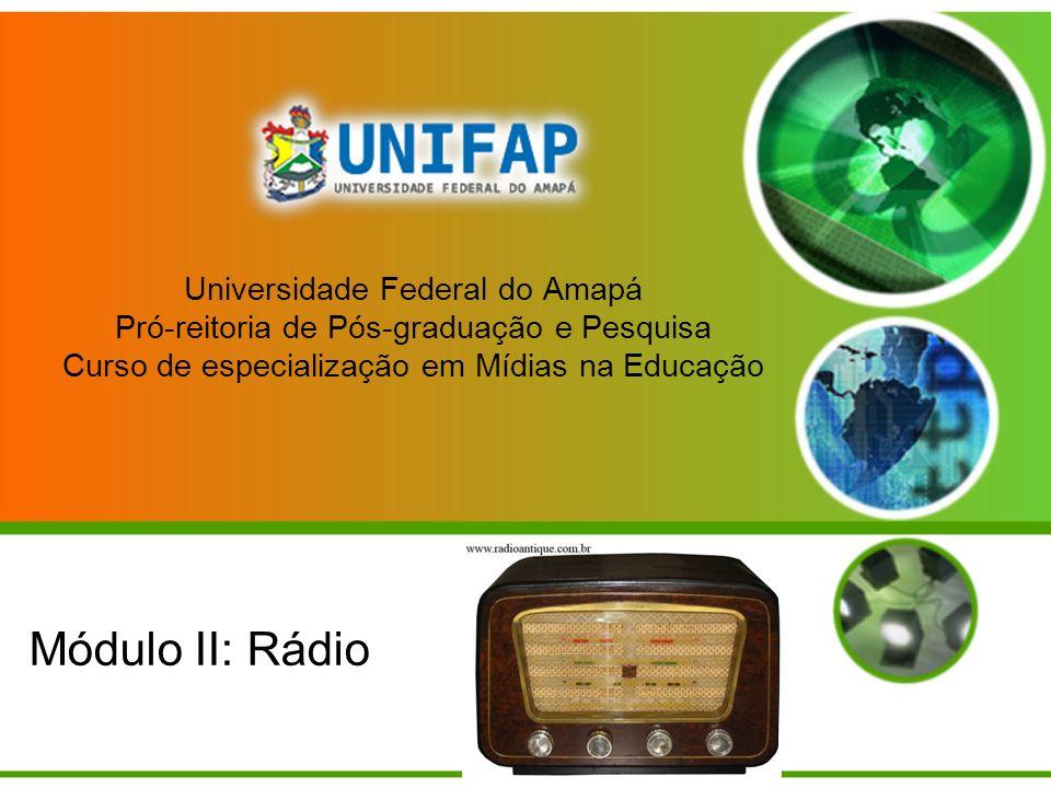 Universidade Federal do Amapá Pró-reitoria de Pós-graduação e Pesquisa Curso de especialização em Mídias na Educação Módulo II: Rádio