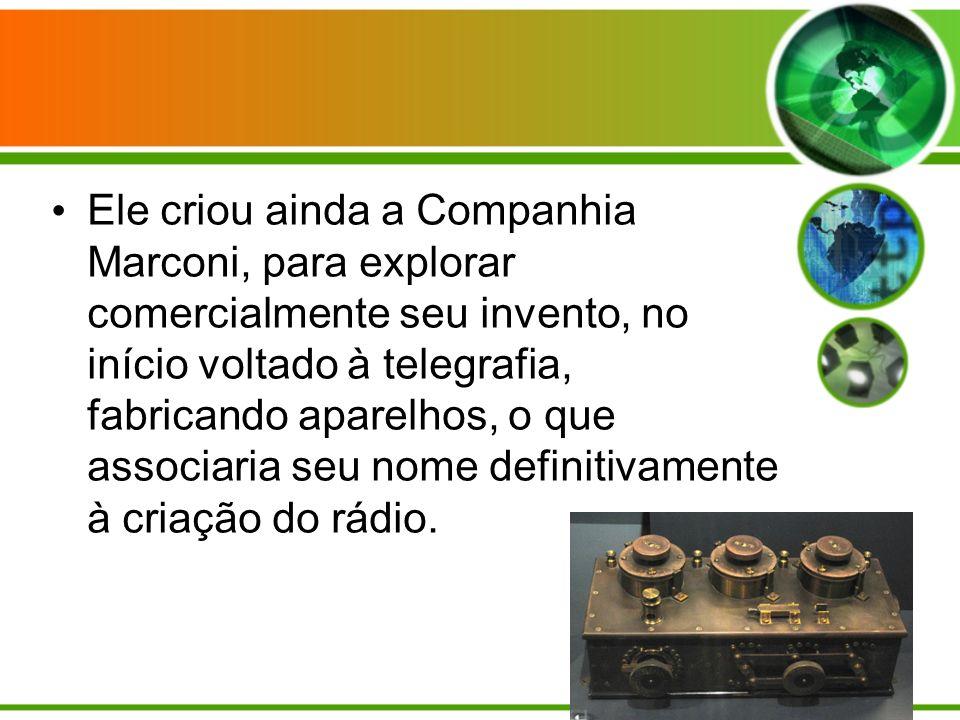 Ele criou ainda a Companhia Marconi, para explorar comercialmente seu invento, no início voltado à telegrafia, fabricando aparelhos, o que associaria seu nome definitivamente à criação do rádio.