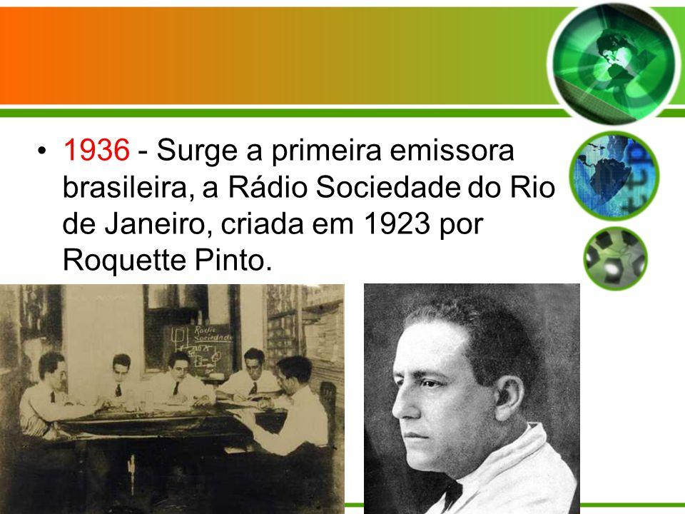 1936 - Surge a primeira emissora brasileira, a Rádio Sociedade do Rio de Janeiro, criada em 1923 por Roquette Pinto.