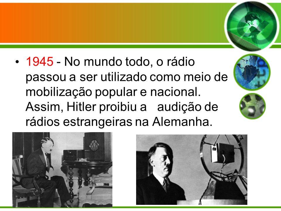 1945 - No mundo todo, o rádio passou a ser utilizado como meio de mobilização popular e nacional.