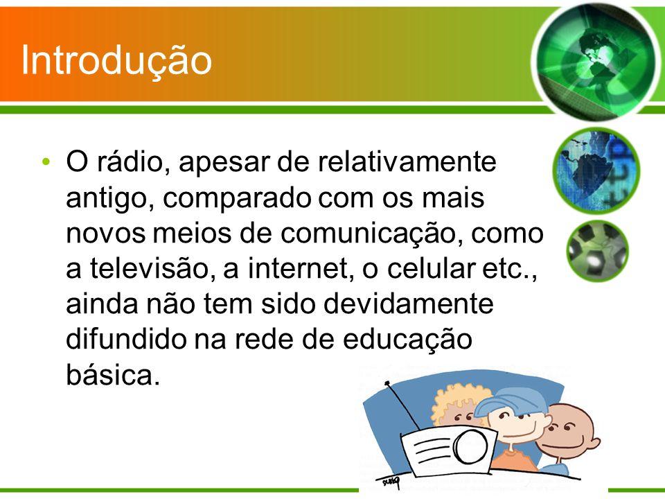 Introdução O rádio, apesar de relativamente antigo, comparado com os mais novos meios de comunicação, como a televisão, a internet, o celular etc., ainda não tem sido devidamente difundido na rede de educação básica.