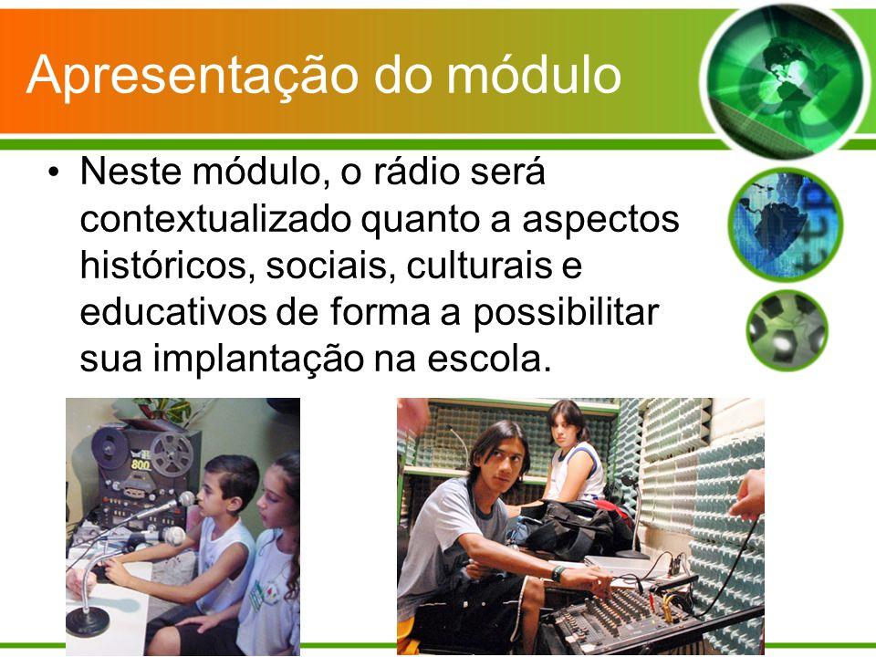Apresentação do módulo Neste módulo, o rádio será contextualizado quanto a aspectos históricos, sociais, culturais e educativos de forma a possibilitar sua implantação na escola.