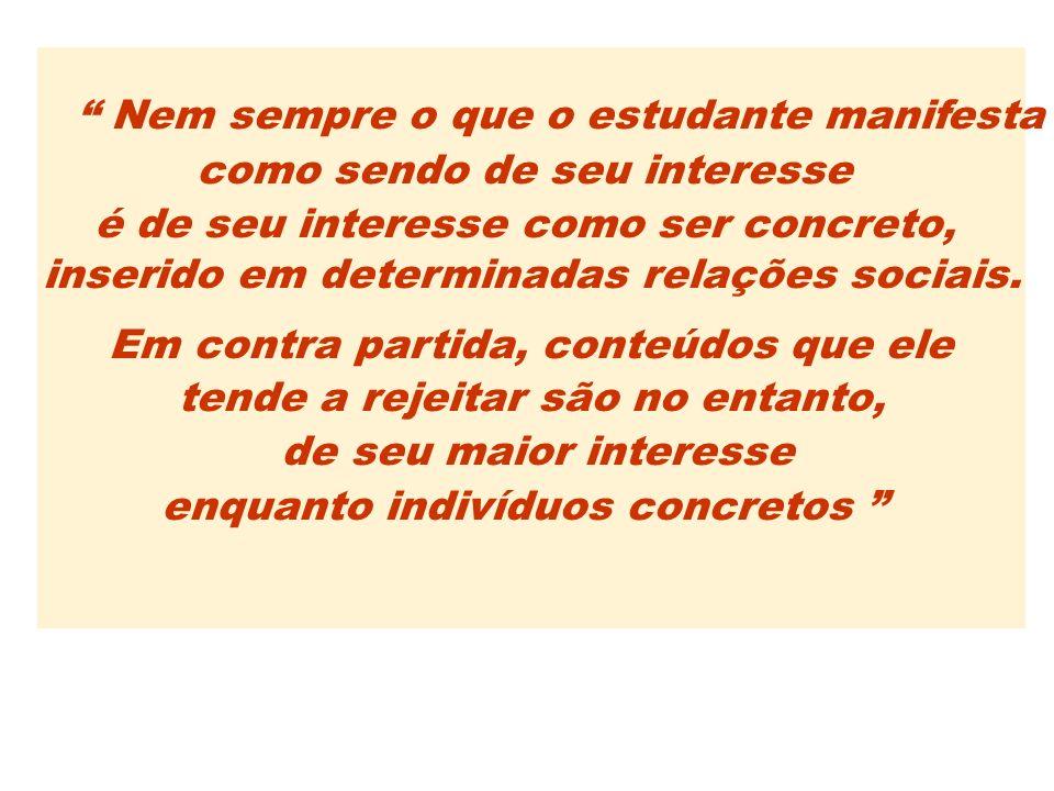 Nem sempre o que o estudante manifesta como sendo de seu interesse é de seu interesse como ser concreto, inserido em determinadas relações sociais. Em